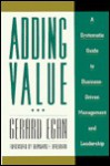 Adding Value: A Systematic Guide to Business-Driven Management and Leadership - Gerard Egan