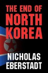 The End of North Korea - Nicholas Eberstadt