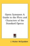 Opera Synopses a Guide to the Plots and Characters of the Standard Operas - J. Walker McSpadden