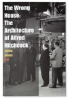 The Wrong House: The Architecture of Alfred Hitchcock - Steven Jacobs