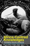 Africa-Centred Knowledges: Crossing Fields and Worlds - Brenda Cooper, Robert Morrell