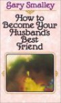 How to Become Your Husband's Best Friend - Gary Smalley, Norma Smalley