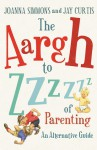 The Aargh to Zzzz of Parenting: An Alternative Guide - Jay Curtis, Joanna Simmons
