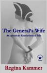 The General's Wife: An American Revolutionary Tale - Regina Kammer