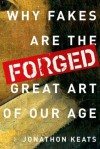 Forged: Why Fakes are the Great Art of Our Age - Jonathon Keats