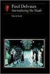 Paul Delvaux: Surrealizing the Nude - David Scott