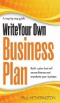 Write Your Own Business Plan: A Step-By-Step Guide to Building a Plan That Will Secure Finance and Transform Your Business. by Paul Hetherington - Paul Hetherington