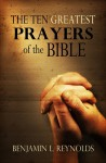 The Ten Greatest Prayers of the Bible - Benjamin L. Reynolds