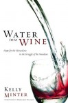 Water into Wine: Hope for the Miraculous in the Struggle of the Mundane - Kelly Minter