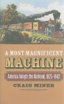 A Most Magnificent Machine: America Adopts the Railroad, 1825-1862 - Craig Miner