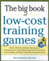 The Big Book of Low-Cost Training Games: Quick, Effective Activities That Explore Communication, Goals Setting, Character Development, Team Building, and More--And Won't Break the Bank! - Mary Scannell, Scannell, Jim Cain