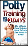 Potty Training In 3 Days: The Ultimate Potty Training Guide To Stress Free Results In 3 Days (potty training in 3 days, Potty Training, potty training books) - Clara Adams