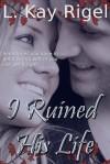 I Ruined His Life - L.K. Rigel
