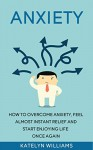 Anxiety: How To Overcome Anxiety, Feel Almost Instant Relief And Start Enjoying Life Once Again! (Anxiety,anxiety disorder,anxiety self help,anxiety and ... anxiety workbook, anxiety treatment) - Katelyn Williams