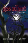 Ghosts and Haunts of Tennessee - Christopher K. Coleman
