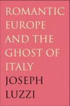 Romantic Europe and the Ghost of Italy - Joseph Luzzi