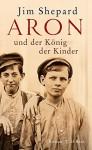 Aron und der König der Kinder: Roman - Jim Shepard, Claudia Wenner