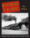 Steam Scenes of Allandale: Revisiting a Northern Ontario District Branchline Network - Ian Wilson