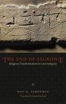 The End of Sacrifice: Religious Transformations in Late Antiquity - Guy G. Stroumsa, Susan Emanuel