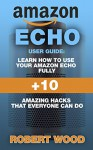 Amazon Echo User Guide: Learn How To Use Your Amazon Echo Fully + 10 Amazing Hacks That Everyone Can Do: (How to master your Amazon Echo, Technology, Mobile, ... Echo Guide and Manual, Amazon Devices) - Robert Wood