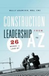 Construction Leadership from A to Z: 26 Words to Lead By - Wally Adamchik