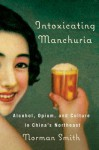 Intoxicating Manchuria: Alcohol, Opium, and Culture in China's Northeast - Norman Smith