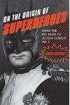 On the Origin of Superheroes: From the Big Bang to Action Comics No. 1 - Chris Gavaler