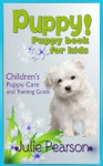 Puppy! Puppy Books For Kids:A Puppy Care & Puppy Training Guide for Children With New Puppies - Julie Pearson