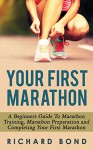 Your First Marathon: A Beginners Guide To Marathon Training, Marathon Preparation and Completing Your First Marathon (Marathon Running, Marathon Training, ... Beginners, Marathon Basics, Running Book 1) - Richard Bond