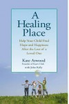 A Healing Place: Help Your Child Find Hope and Happiness After the Loss of aLoved One - Kate Atwood, John Kelly