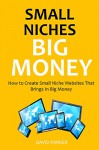 SMALL NICHES, BIG MONEY (2016): How to Create Small Niche Websites That Brings In Big Money - David Parker
