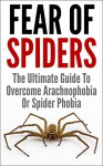 Fear Of Spiders: The Ultimate Guide To Overcome Arachnophobia Or Spider Phobia (Fear of Snakes, Fear of Water) - James Scott
