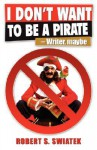 I Don't Want to Be a Pirate -Writer, Maybe - Robert S. Swiatek