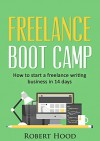 Freelance Boot Camp: How to start a freelance writing business in 14 days - Robert Hood