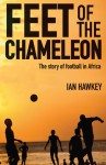 Feet of the Chameleon: The Story of Football in Africa - Ian Hawkey