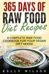 Raw Food: 365 Days Of Raw Food Diet Recipes: A Complete Raw Food Cookbook For Your Vegan Diet Needs - Kelly Wilson