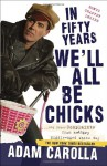 In Fifty Years We'll All Be Chicks: . . . And Other Complaints from an Angry Middle-Aged White Guy - Adam Carolla