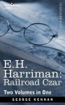 E.H. Harriman: Railroad Czar (Two Volumes in One) - George Kennan