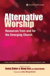 Alternative Worship: Resources from and for the Emerging Church - Baker Publishing Group