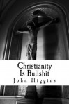 Christianity Is Bullshit (The Bullshit Series) - John Higgins
