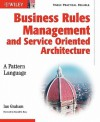 Business Rules Management and Service Oriented Architecture: A Pattern Language - Ian Graham, Ronald G. Ross