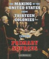 The Making of the United States from Thirteen Colonies-Through Primary Sources - John Micklos Jr., John Micklos Jr.