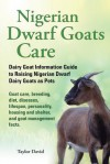 Nigerian Dwarf Goats Care: Dairy Goat Information Guide to Raising Nigerian Dwarf Dairy Goats as Pets. Goat Care, Breeding, Diet, Diseases, Lifes - David Taylor