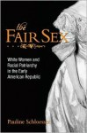 The Fair Sex: White Women and Racial Patriarchy in the Early American Republic - Pauline Schloesser