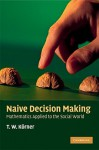 Naive Decision Making: Mathematics Applied to the Social World - T. W. Korner