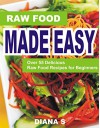 Raw Food Made Easy: Over 55 Delicious Raw Food Recipes for Beginners - Diana S