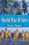 The 25 Best World War II Sites: Pacific Theater: The Ultimate Traveler's Guide to Battlefields, Monuments and Museums - Chuck Thompson