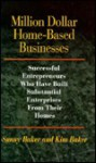 Million Dollar Home-Based Businesses: Successful Entrepreneurs Who Have Built Substantial Enterprises from Their Homes - Sunny Baker, Kim Baker