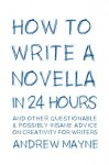How to Write a Novella in 24 Hours: And other questionable & possibly insane advice on creativity for writers - Andrew Mayne