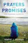 Prayers and Promises for Worried Parents: Hope for Your Prodigal • Help for You - Robert J. Morgan
